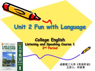 Unit 2 Fun with Language College English Listening and Speaking Course 1 2 nd  Period