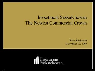 Investment Saskatchewan The Newest Commercial Crown Janet Wightman November 15, 2005