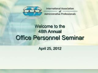 Welcome to the 48th Annual Office Personnel Seminar April 25, 2012