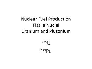 Nuclear Fuel Production Fissile Nuclei Uranium and Plutonium