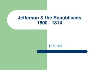 Jefferson & the Republicans 1800 - 1814