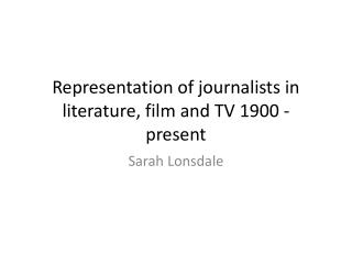 Representation of journalists in literature, film and TV 1900 - present