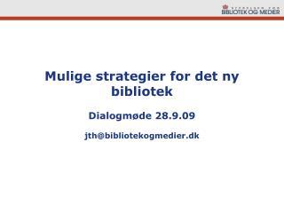 Mulige strategier for det ny bibliotek Dialogmøde 28.9.09 jth@bibliotekogmedier.dk
