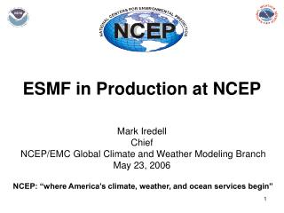 ESMF in Production at NCEP Mark Iredell Chief NCEP/EMC Global Climate and Weather Modeling Branch May 23, 2006