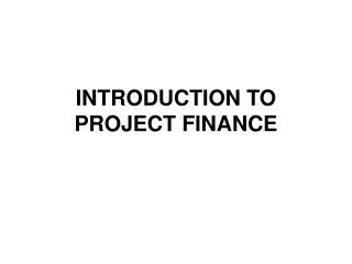 INTRODUCTION TO PROJECT FINANCE