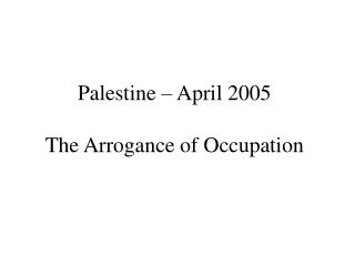Palestine – April 2005 The Arrogance of Occupation