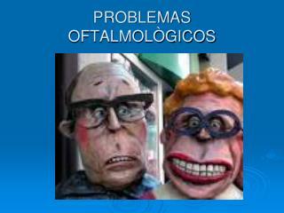 PROBLEMAS OFTALMOLÒGICOS