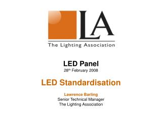 LED Panel  28 th  February 2008 LED Standardisation Lawrence Barling Senior Technical Manager The Lighting Association