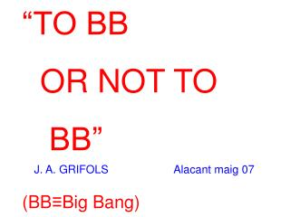 """""""TO BB OR NOT TO BB"""" (BB ≡ Big Bang)"""