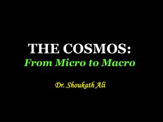THE COSMOS: From Micro to Macro Dr. Shoukath Ali