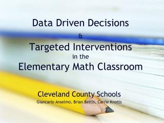 Data Driven Decisions  & Targeted Interventions  in the  Elementary Math Classroom
