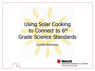 Using Solar Cooking  to Connect to 6 th Grade Science Standards Suzette Bienvenue