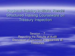 Regional Training Institute, Ranchi Structured Training Courseware on Treasury Inspection