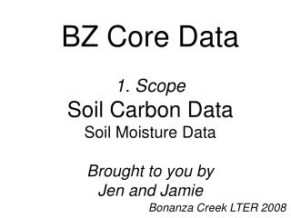 BZ Core Data 1. Scope Soil Carbon Data Soil Moisture Data Brought to you by Jen and Jamie