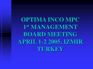 OPTIMA INCO MPC 1 st  MANAGEMENT BOARD MEETING  APRIL 1-2 2005, IZMIR TURKEY