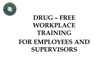 DRUG – FREE WORKPLACE TRAINING FOR EMPLOYEES AND SUPERVISORS