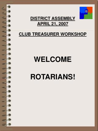 DISTRICT ASSEMBLY  APRIL 21, 2007 CLUB TREASURER WORKSHOP WELCOME ROTARIANS!