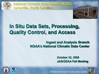 In Situ Data Sets, Processing, Quality Control, and Access Ingest and Analysis Branch NOAA's National Climatic Data Ce