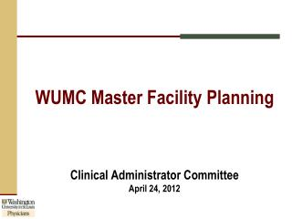 WUMC Master Facility Planning Clinical Administrator Committee April 24, 2012