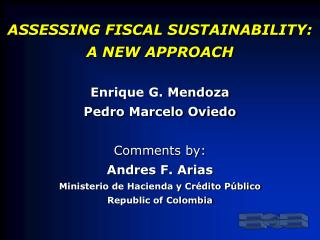 ASSESSING FISCAL SUSTAINABILITY: A NEW APPROACH Enrique G. Mendoza Pedro Marcelo Oviedo