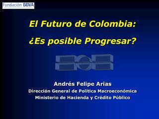 El Futuro de Colombia: ¿Es posible Progresar? Andrés Felipe Arias