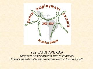 YES LATIN AMERICA Adding value and innovation from Latin America to promote sustainable and productive livelihoods for t