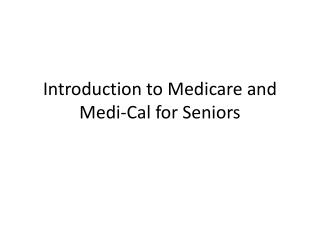 Introduction to Medicare and  Medi -Cal for Seniors