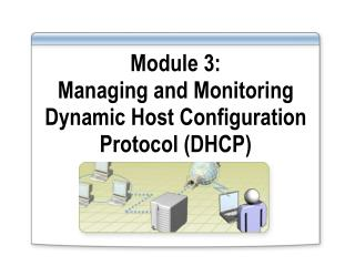 Module 3:  Managing and Monitoring Dynamic Host Configuration Protocol (DHCP)