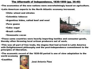 The Aftermath of Independence, 1830-1850 (pp. 36-40) The economies of the new nations were overwhelmingly based on agric