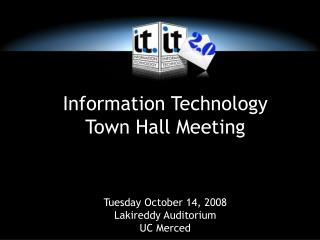 Information Technology Town Hall Meeting     Tuesday October 14, 2008 Lakireddy Auditorium UC Merced