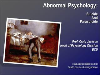 Abnormal Psychology: Suicide And Parasuicide Prof. Craig Jackson Head of Psychology Division BCU