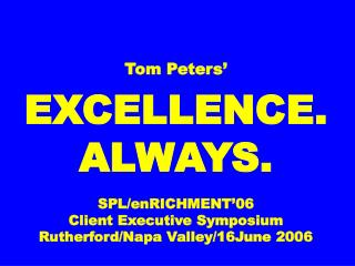 Tom Peters' EXCELLENCE. ALWAYS. SPL/enRICHMENT'06 Client Executive Symposium Rutherford/Napa Valley/16June 2006