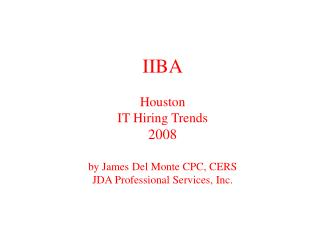 IIBA Houston IT Hiring Trends 2008 by James Del Monte CPC, CERS JDA Professional Services, Inc.