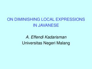 ON DIMINISHING LOCAL EXPRESSIONS  IN JAVANESE A. Effendi Kadarisman Universitas Negeri Malang