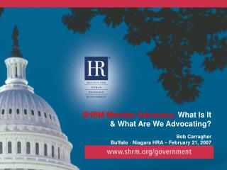 SHRM Member Advocacy:  What Is It  & What Are We Advocating? Bob Carragher