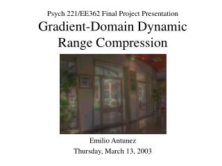 Psych 221/EE362 Final Project Presentation Gradient-Domain Dynamic Range Compression