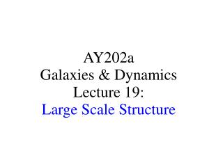 AY202a   Galaxies & Dynamics Lecture 19: Large Scale Structure