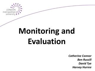 Monitoring and Evaluation Catherine Connor  Ben  Russill David  Tye Harvey  Hurree