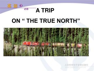 "A TRIP  ON "" THE TRUE NORTH"""
