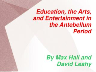 Education, the Arts, and Entertainment in the Antebellum Period By Max Hall and David Leahy