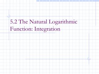 5.2 The Natural Logarithmic Function: Integration