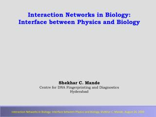 Interaction Networks in Biology:   Interface between Physics and Biology Shekhar  C.  Mande Centre for DNA Fingerprintin