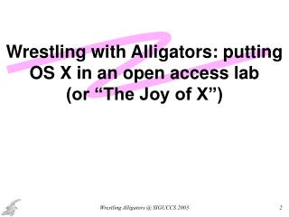 "Wrestling with Alligators: putting OS X in an open access lab  (or ""The Joy of X"")"