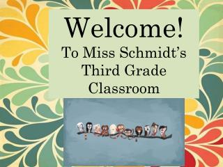 Welcome! To Miss Schmidt's  Third Grade Classroom