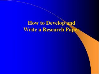 How to Develop and  Write a Research Paper
