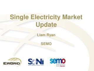 Single Electricity Market Update Liam Ryan SEMO