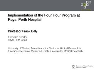 Implementation of the Four Hour Program at Royal Perth Hospital Professor Frank Daly