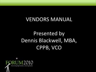 VENDORS MANUAL Presented by Dennis Blackwell, MBA,  CPPB, VCO