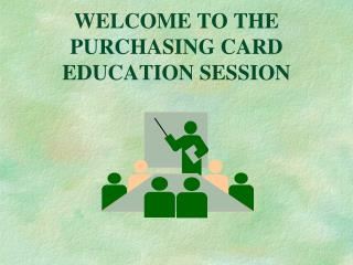 WELCOME TO THE PURCHASING CARD EDUCATION SESSION