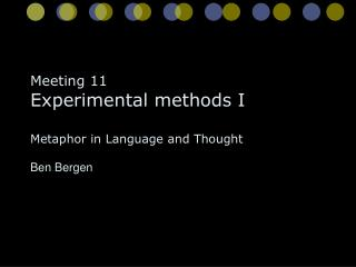 Meeting 11 Experimental methods I Metaphor in Language and Thought Ben Bergen